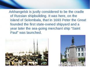 Arkhangelsk is justly considered to be the cradle of Russian shipbuilding. It wa