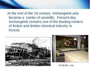 At the end of the 18 century, Arkhangelsk also became a center of sawmills. Pres