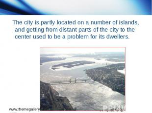 The city is partly located on a number of islands, and getting from distant part