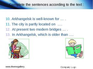 Complete the sentences according to the text : 10. Arkhangelsk is well-known for