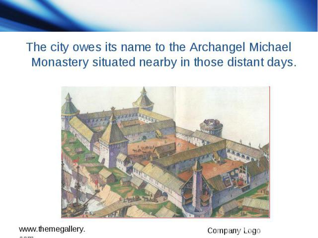 The city owes its name to the Archangel Michael Monastery situated nearby in those distant days.