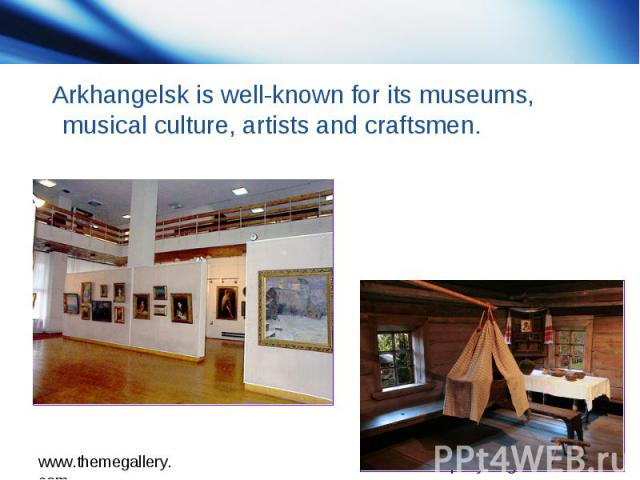 Arkhangelsk is well-known for its museums, musical culture, artists and craftsmen.