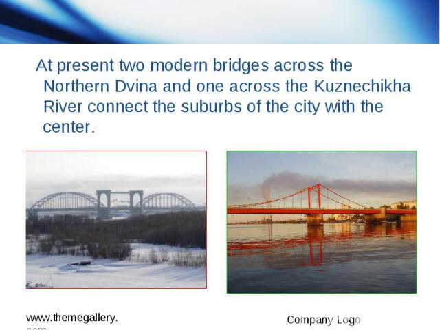At present two modern bridges across the Northern Dvina and one across the Kuznechikha River connect the suburbs of the city with the center.