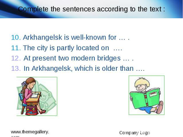 Complete the sentences according to the text : 10. Arkhangelsk is well-known for … . 11. The city is partly located on …. At present two modern bridges … . In Arkhangelsk, which is older than ….