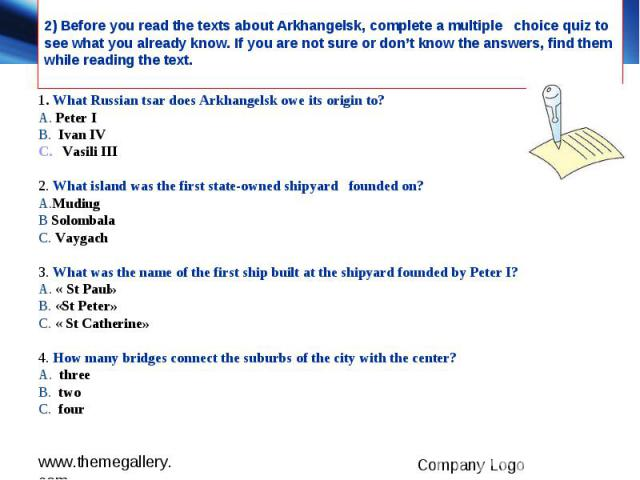 2) Before you read the texts about Arkhangelsk, complete a multiple choice quiz to see what you already know. If you are not sure or don't know the answers, find them while reading the text. 1. What Russian tsar does Arkhangelsk owe its origin to? A…