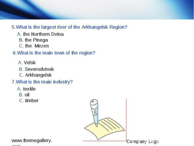 5.What is the largest river of the Arkhangelsk Region? 5.What is the largest river of the Arkhangelsk Region? A. the Northern Dvina B. the Pinega C. the Mezen 6.What is the main town of the region? A. Velsk B. Severodvinsk C. Arkhangelsk 7.What is t…
