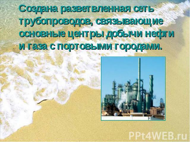 Создана разветвленная сеть трубопроводов, связывающие основные центры добычи нефти и газа с портовыми городами.