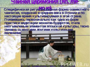 Чайная церемония (яп. тя-но ю) Cпецифическая ритуализованная форма совместного ч