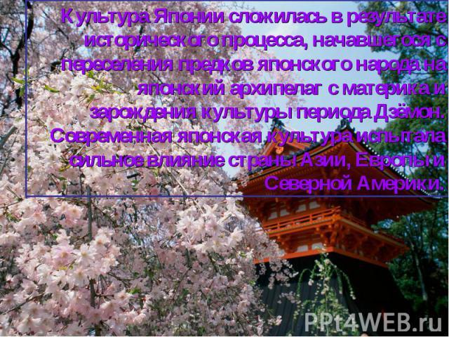 Культура Японии сложилась в результате исторического процесса, начавшегося с переселения предков японского народа на японский архипелаг с материка и зарождения культуры периода Дзёмон. Современная японская культура испытала сильное влияние страны Аз…