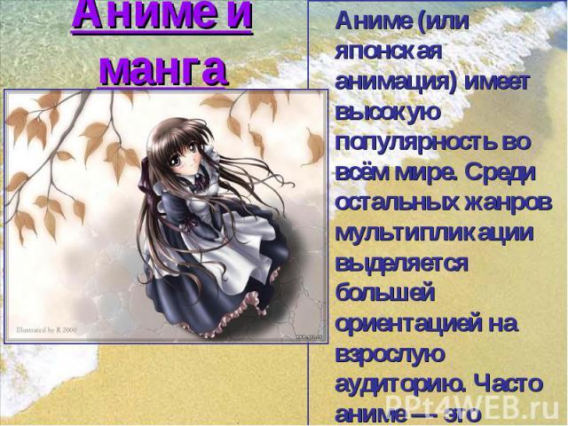 Аниме и манга Аниме (или японская анимация) имеет высокую популярность во всём мире. Среди остальных жанров мультипликации выделяется большей ориентацией на взрослую аудиторию. Часто аниме— это экранизации японских комиксовманга.