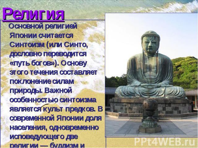 Религия Основной религией Японии считается Синтоизм (или Синто, дословно переводится «путь богов»). Основу этого течения составляет поклонение силам природы. Важной особенностью синтоизма является культ предков. В современной Японии доля населения, …