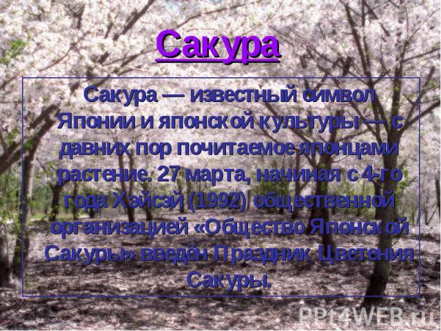 Сакура Сакура — известный символ Японии и японской культуры — с давних пор почитаемое японцами растение. 27 марта, начиная с 4-го года Хэйсэй (1992) общественной организацией «Общество Японской Сакуры» введён Праздник Цветения Сакуры.