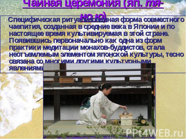 Чайная церемония (яп. тя-но ю) Cпецифическая ритуализованная форма совместного чаепития, созданная в средние века в Японии и по настоящее время культивируемая в этой стране. Появившись первоначально как одна из форм практики медитации монахов-буддис…
