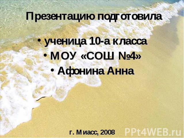 Презентацию подготовила ученица 10-а класса МОУ «СОШ №4» Афонина Анна г. Миасс, 2008