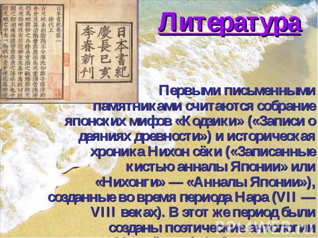 Литература Первыми письменными памятникамисчитаются собрание японских мифов «Кодзики» («Записи о деяниях древности») и историческая хроника Нихон сёки («Записанные кистью анналы Японии» или «Нихонги»— «Анналы Японии»), созданные во время…