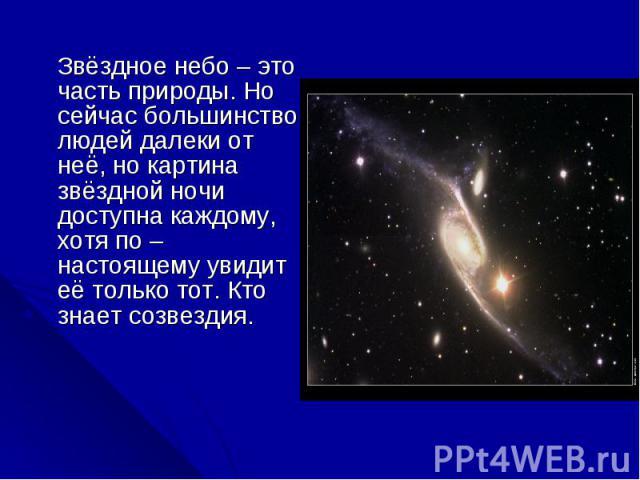 Звёздное небо – это часть природы. Но сейчас большинство людей далеки от неё, но картина звёздной ночи доступна каждому, хотя по – настоящему увидит её только тот. Кто знает созвездия. Звёздное небо – это часть природы. Но сейчас большинство людей д…