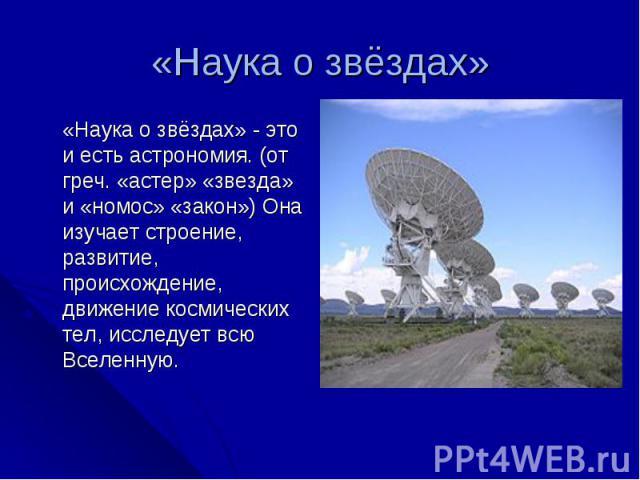 «Наука о звёздах» «Наука о звёздах» - это и есть астрономия. (от греч. «астер» «звезда» и «номос» «закон») Она изучает строение, развитие, происхождение, движение космических тел, исследует всю Вселенную.