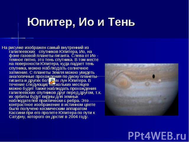 Юпитер, Ио и Тень На рисунке изображен самый внутренний из галилеевских спутников Юпитера, Ио, на фоне газовой планеты-гиганта. Слева от Ио - темное пятно, это тень спутника. В том месте на поверхности Юпитера, куда падает тень спутника, можно…