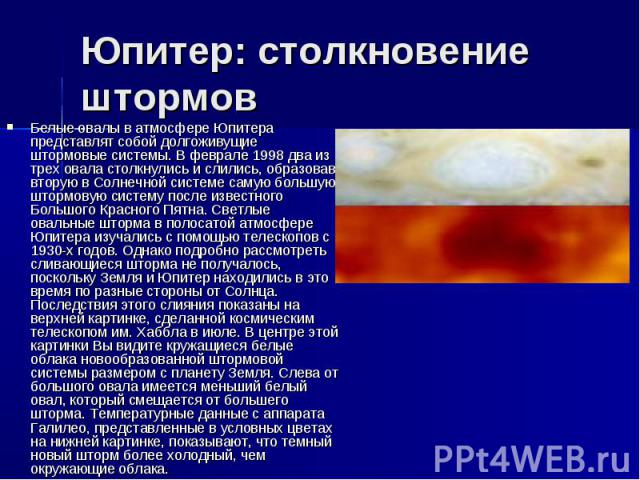 Юпитер: столкновение штормов Белые овалы в атмосфере Юпитера представлят собой долгоживущие штормовые системы. В феврале 1998 два из трех овала столкнулись и слились, образовав вторую в Солнечной системе самую большую штормовую систему после известн…