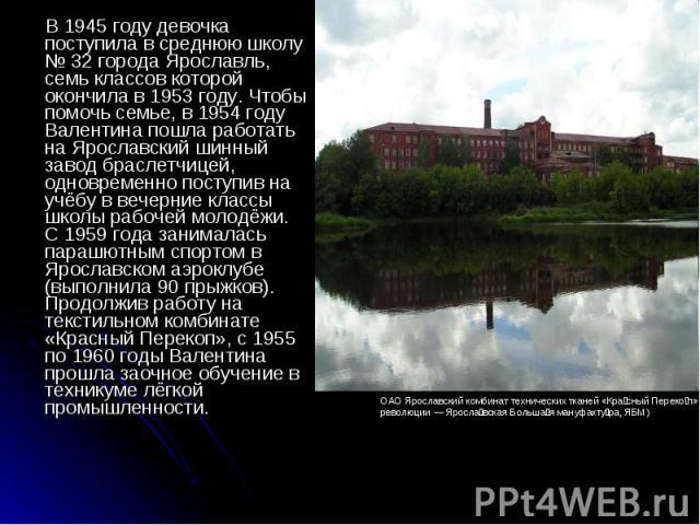 В 1945 году девочка поступила в среднюю школу № 32 города Ярославль, семь классов которой окончила в 1953 году. Чтобы помочь семье, в 1954 году Валентина пошла работать на Ярославский шинный завод браслетчицей, одновременно поступив на учёбу в вечер…