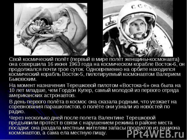 Свой космический полёт (первый в мире полёт женщины-космонавта) она совершила 16 июня 1963 года на космическом корабле Восток-6, он продолжался почти трое суток. Одновременно на орбите находился космический корабль Восток-5, пилотируемый космонавтом…