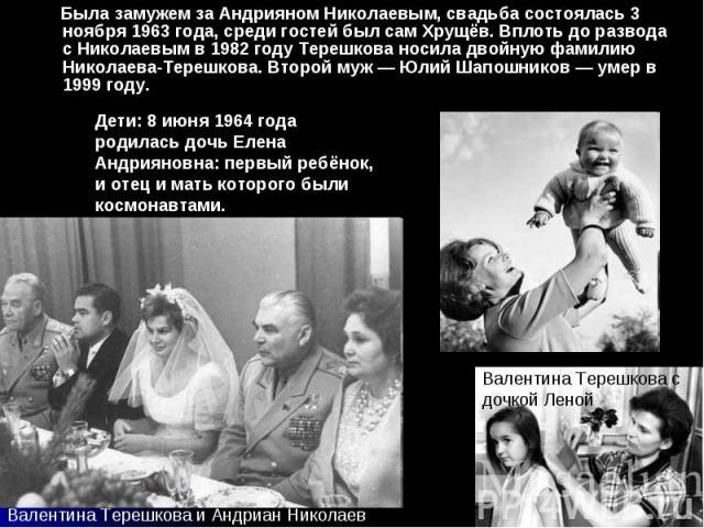 Была замужем за Андрияном Николаевым, свадьба состоялась 3 ноября 1963 года, среди гостей был сам Хрущёв. Вплоть до развода с Николаевым в 1982 году Терешкова носила двойную фамилию Николаева-Терешкова. Второй муж — Юлий Шапошников — умер в 1999 год…