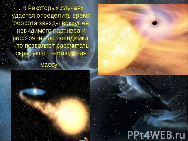 . В некоторых случаях удается определить время оборота звезды вокруг ее невидимого партнера и расстояние до невидимки, что позволяет рассчитать скрытую от наблюдения массу.