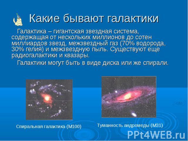 Галактика – гигантская звездная система, содержащая от нескольких миллионов до сотен миллиардов звезд, межзвездный газ (70% водорода, 30% гелия) и межзвездную пыль. Существуют еще радиогалактики и квазары. Галактика – гигантская звездная система, со…
