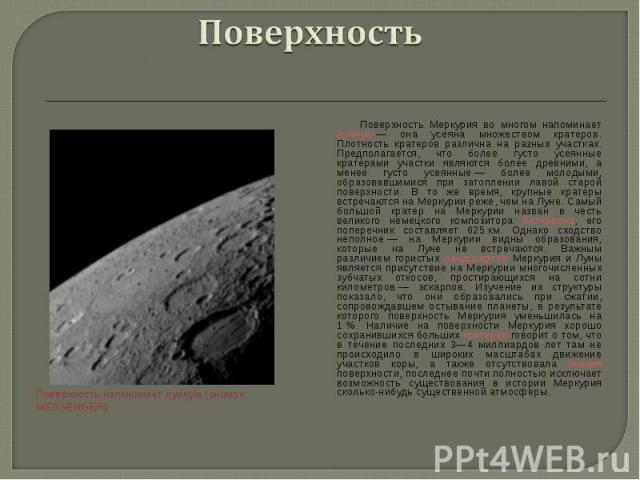 Поверхность Меркурия во многом напоминает лунную— она усеяна множеством кратеров. Плотность кратеров различна на разных участках. Предполагается, что более густо усеянные кратерами участки являются более древними, а менее густо усеянные—…