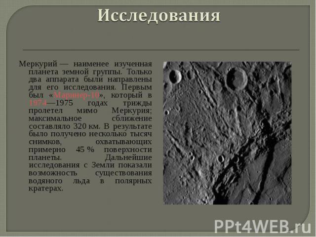 Меркурий— наименее изученная планета земной группы. Только два аппарата были направлены для его исследования. Первым был «Маринер-10», который в 1974—1975 годах трижды пролетел мимо Меркурия; максимальное сближение составляло 320км. В ре…