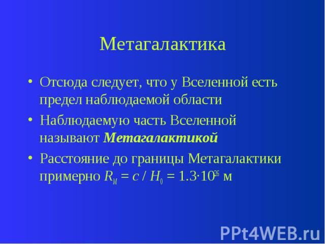 Метагалактика Отсюда следует, что у Вселенной есть предел наблюдаемой области Наблюдаемую часть Вселенной называют Метагалактикой Расстояние до границы Метагалактики примерно RМ = c / H0 = 1.3·1026 м