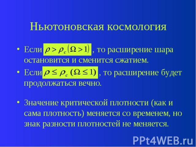 Ньютоновская космология Если , то расширение шара остановится и сменится сжатием. Если , то расширение будет продолжаться вечно. Значение критической плотности (как и сама плотность) меняется со временем, но знак разности плотностей не меняется.