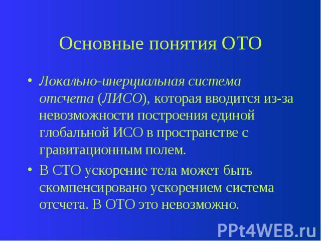 Основные понятия ОТО Локально-инерциальная система отсчета (ЛИСО), которая вводится из-за невозможности построения единой глобальной ИСО в пространстве с гравитационным полем. В СТО ускорение тела может быть скомпенсировано ускорением система отсчет…