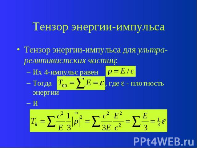 Тензор энергии-импульса Тензор энергии-импульса для ультра-релятивистских частиц: Их 4-импульс равен Тогда , где - плотность энергии И