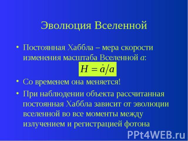 Эволюция Вселенной Постоянная Хаббла – мера скорости изменения масштаба Вселенной а: Со временем она меняется! При наблюдении объекта рассчитанная постоянная Хаббла зависит от эволюции вселенной во все моменты между излучением и регистрацией фотона