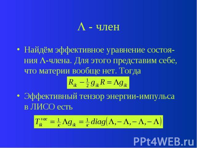 - член Найдём эффективное уравнение состоя-ния -члена. Для этого представим себе, что материи вообще нет. Тогда Эффективный тензор энергии-импульса в ЛИСО есть