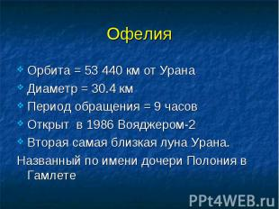 Офелия Орбита = 53 440 км от Урана Диаметр = 30.4 км Период обращения = 9 часов