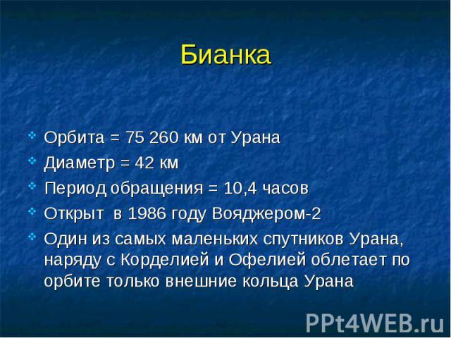 Бианка Орбита = 75 260 км от Урана Диаметр = 42 км Период обращения = 10,4 часов Открыт в 1986 году Вояджером-2 Один из самых маленьких спутников Урана, наряду с Корделией и Офелией облетает по орбите только внешние кольца Урана