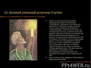 10. Великий узбекский астроном Улугбек Одним из замечательных астрономов среднев