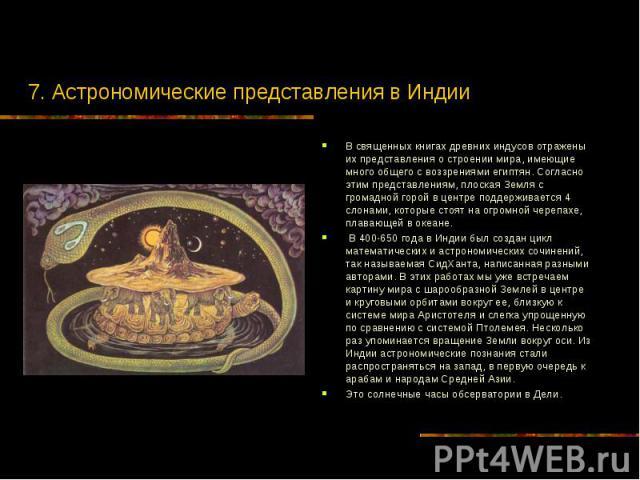 7. Астрономические представления в Индии В священных книгах древних индусов отражены их представления о строении мира, имеющие много общего с воззрениями египтян. Согласно этим представлениям, плоская Земля с громадной горой в центре поддерживается …