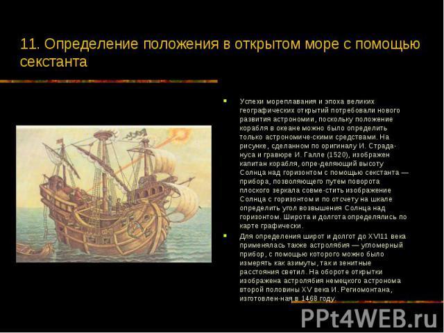 11. Определение положения в открытом море с помощью секстанта Успехи мореплавания и эпоха великих географических открытий потребовали нового развития астрономии, поскольку положение корабля в океане можно было определить только астрономическими…