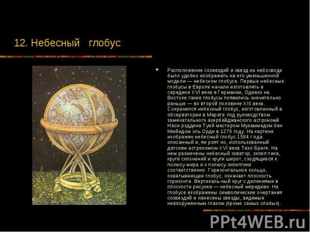 12. Небесный глобус Расположение созвездий и звезд на небосводе было удобно изображать на его уменьшенной модели — небесном глобусе. Первые небесные глобусы в Европе начали изготовлять в середине XVI века в Германии, Однако на Востоке такие глобусы …