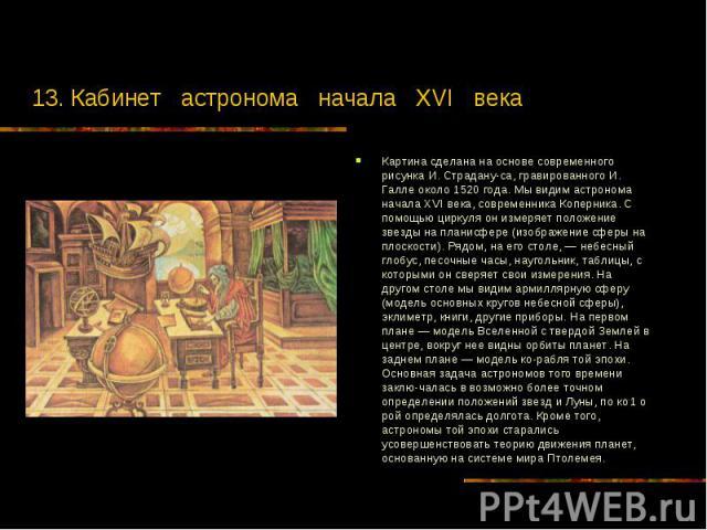 13. Кабинет астронома начала XVI века Картина сделана на основе современного рисунка И. Страдану-са, гравированного И. Галле около 1520 года. Мы видим астронома начала XVI века, современника Коперника. С помощью циркуля он измеряет положение звезды …