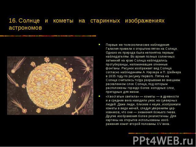 16. Солнце и кометы на старинных изображениях астрономов Первые же телескопические наблюдения Галилея привели к открытию пятен на Солнце. Однако их природа была непонятна первым наблюдателям. Во время полных солнечных затмений на краю Солнца наблюда…