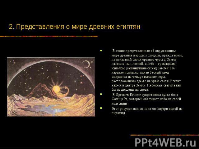 2. Представления о мире древних египтян В своих представлениях об окружающем мире древние народы исходили, прежде всего, из показаний своих органов чувств: Земля казалась им плоской, а небо – громадным куполом, раскинувшимся над Землей. На картине п…