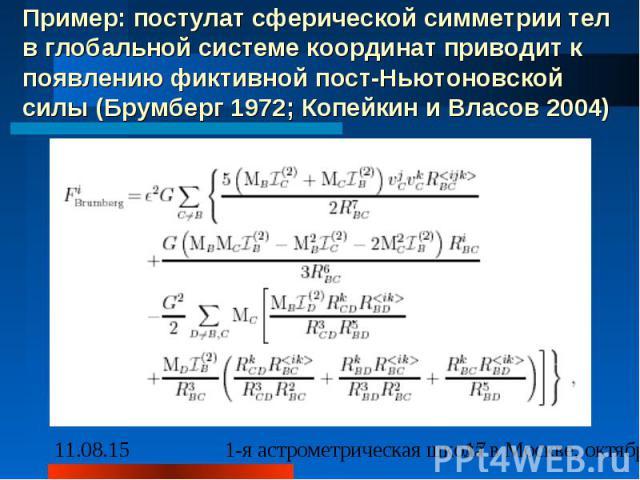 Пример: постулат сферической симметрии тел в глобальной системе координат приводит к появлению фиктивной пост-Ньютоновской силы (Брумберг 1972; Копейкин и Власов 2004)