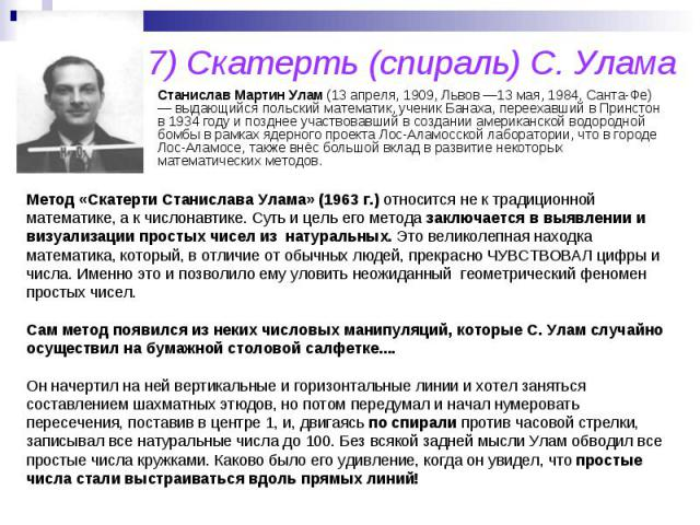 7) Скатерть (спираль) С. Улама Станислав Мартин Улам (13 апреля, 1909, Львов —13 мая, 1984, Санта-Фе) — выдающийся польский математик, ученик Банаха, переехавший в Принстон в 1934 году и позднее участвовавший в создании американской водородной бомбы…