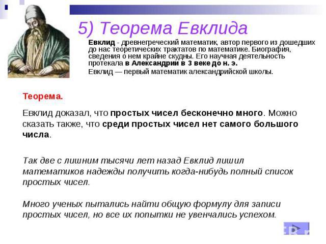 5) Теорема Евклида Евклид - древнегреческий математик, автор первого из дошедших до нас теоретических трактатов по математике. Биография, сведения о нем крайне скудны. Его научная деятельность протекала в Александрии в 3 веке до н. э. Евклид — первы…