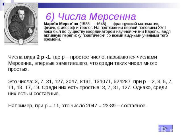 6) Числа Мерсенна Маре н Мерсе нн (1588 — 1648) — французский математик, физик, философ и теолог. На протяжении первой половины XVII века был по существу координатором научной жизни Европы, ведя активную переписку практически со всеми видными учёным…