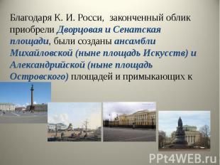 Благодаря К. И. Росси, законченный облик приобрели Дворцовая и Сенатская площади